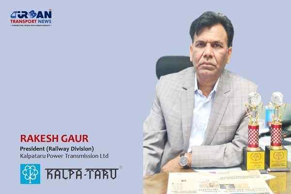 Exclusive Interview with Rakesh Gaur, President-Railway, Kalpataru Power
