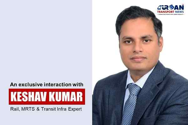 An exclusive interview with Keshav Kumar, Rail, MRTS and Transit Infra Expert